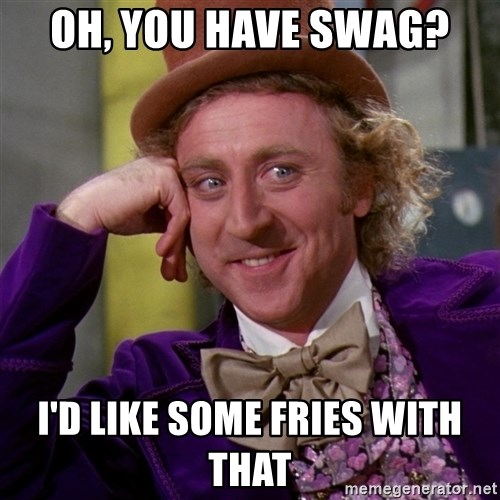 Willy Wonka - oh, you have swag? i'd like some fries with that