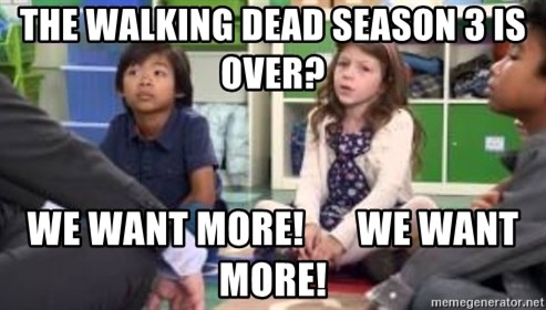 We want more we want more - The walking dead season 3 is over? we want more!       we want more!