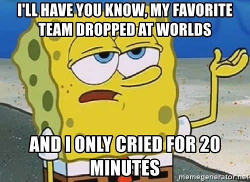 Only Cried for 20 minutes Spongebob - i'll have you know, My favorite team dropped at worlds and i only cried for 20 minutes