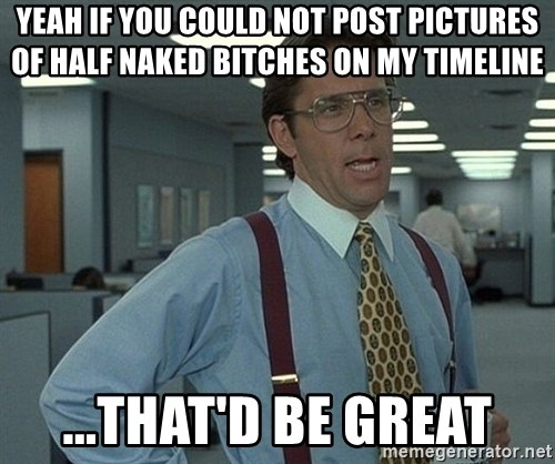 Bill Lumbergh - yeah if you could not post pictures of half naked bitches on my timeline ...that'd be great