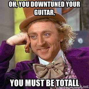 Willy Wonka - oh, you downtuned your guitar, you must be totall