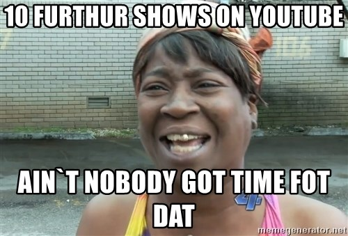Ain`t nobody got time fot dat - 10 furthur shows on youtube Ain`t nobody got time fot dat
