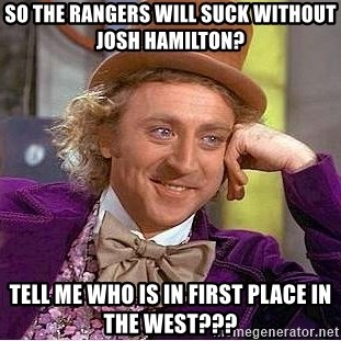 Willy Wonka - So the Rangers will suck without josh hamilton? tell me who is in first place in the west???