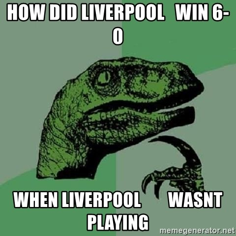 Philosoraptor - How did liverpool   win 6-0 When liverpool        wasnt playing