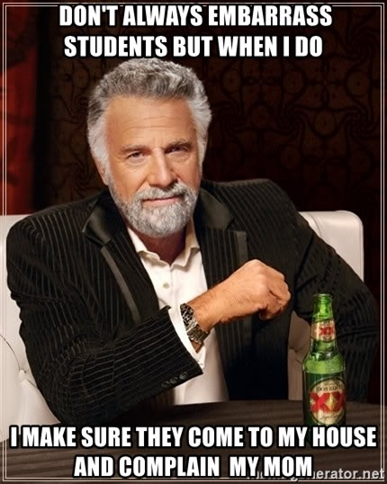 The Most Interesting Man In The World -  DON'T ALWAYS EMBARRASS STUDENTS BUT WHEN I DO I MAKE SURE THEY COME TO MY HOUSE AND COMPLAIN  MY MOM