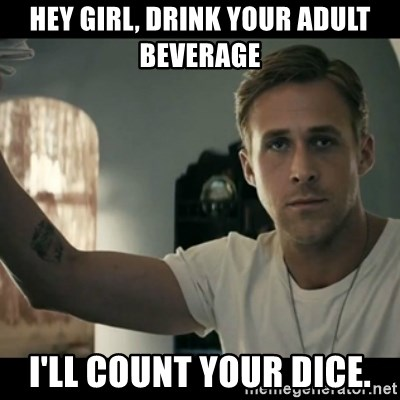 ryan gosling hey girl - Hey girl, drink your adult beverage I'll count your dice.