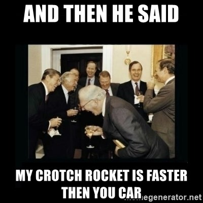 Rich Men Laughing - And then he said  My crotch rocket is faster then you car