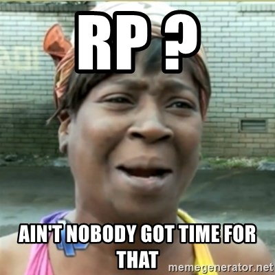 Ain't Nobody got time fo that - RP ? Ain't nobody got time for that
