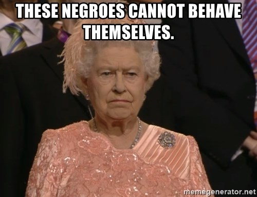 Angry Elizabeth Queen - These Negroes cannot behave themselves.