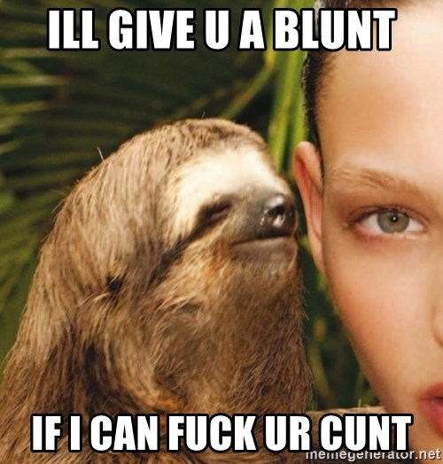 The Rape Sloth - ill give u a blunt if I can fuck ur cunt