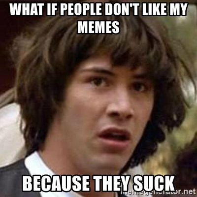 Conspiracy Keanu - what if people don't like my memes because they suck