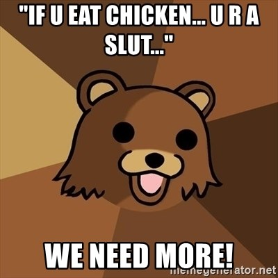 "Pedobear - ""If u eat chicken... u R A slut..."" we need more!"