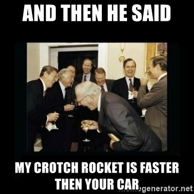 Rich Men Laughing - And then he said  My crotch rocket is faster then your car
