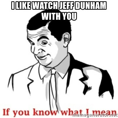 Mr.Bean - If you know what I mean - I like watch jeff dunham with you