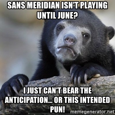 Confession Bear - Sans Meridian isn't playing until June? I just can't bear the anticipation... or this intended pun!