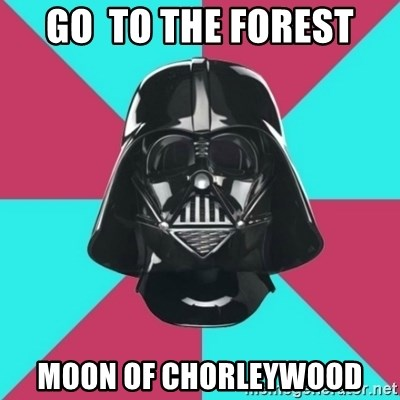 Darth Vader Meme - Go  to the forest Moon of chorleywooD