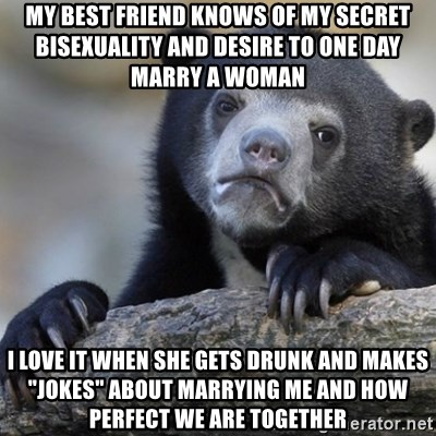 "Confession Bear - My best friend knows of my secret bisexuality and desire to one day marry a woman I love it when she gets drunk and makes ""jokes"" about marrying me and how perfect we are together"