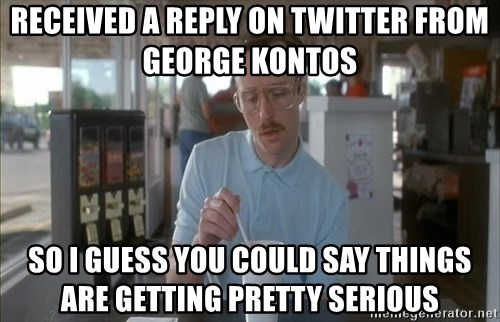 Things are getting pretty Serious (Napoleon Dynamite) - RecEived a reply on twitter from George kontos So I guess you could say things are getting pretty serious