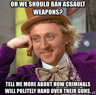Willy Wonka - oh we should ban assault weapons? tell me more about how criminals will politely hand over their guns.