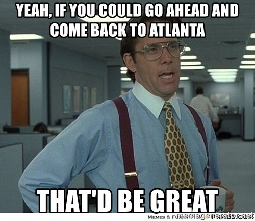 Yeah If You Could Just - Yeah, if you could go ahead and come back to atlanta that'd be great
