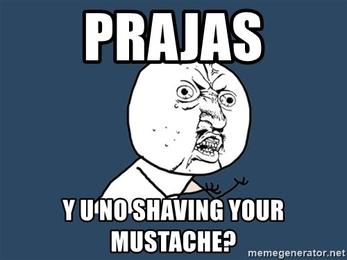 Y U No - Prajas y u no shaving your mustache?