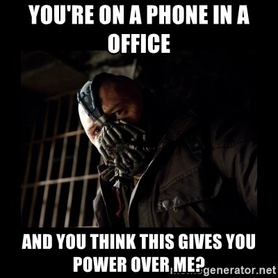 Bane Meme - You're on a phone in a office  And you thInk thIs gives you power over me?