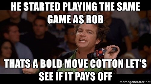 Bold Move Cotton - He started playing the same game as RoB ThaTs a bold move cotton let's see if it pays off