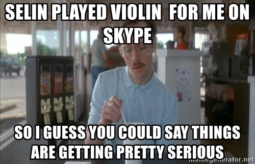I guess you could say things are getting pretty serious - selin played violin  for me on skype so i guess you could sAy things are gettinG pretty serious
