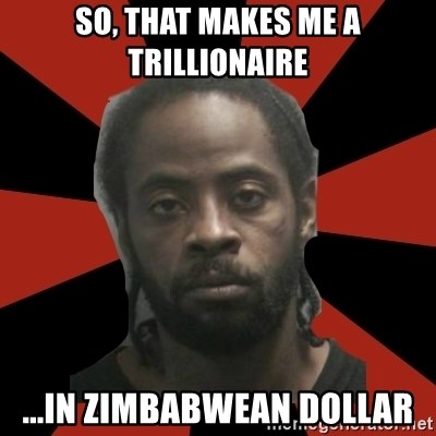 Things Black Guys Never Say - SO, THAT MAKES ME A TRILLIONAIRE ...IN ZIMBABWEAN DOLLAR