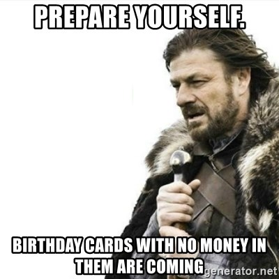 Prepare yourself - Prepare yourself. Birthday cards with no money in them are coming