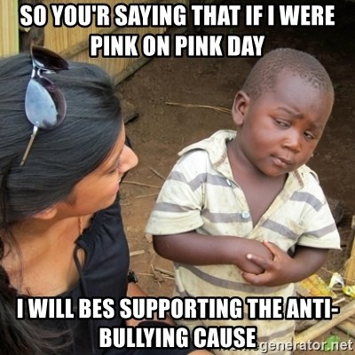 Skeptical 3rd World Kid - so you'r saying that if i were pink on pink day  i will bes supporting the anti-bullying cause