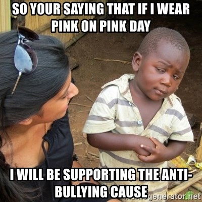 Skeptical 3rd World Kid - so your saying that if i wear pink on pink day  i will be supporting the anti-bullying cause