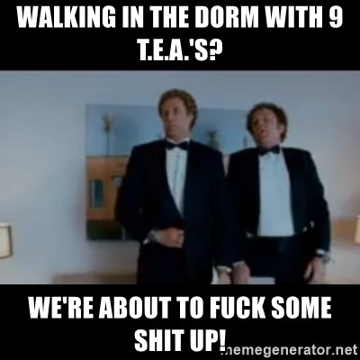 """""""We're here to fuck shit up"""" - walking in the dorm with 9 t.e.a.'s? we're about to fuck some shit up!"""