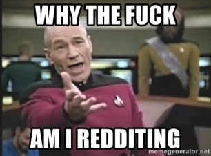 Picard Wtf - WHY THE FUCK AM I REDDITING