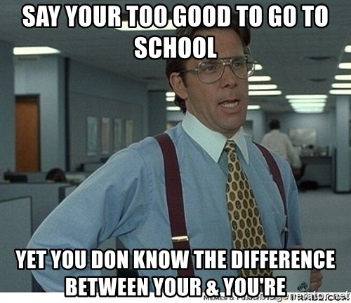 Yeah If You Could Just - Say your too good to go to school yet you don know the difference between your & you're