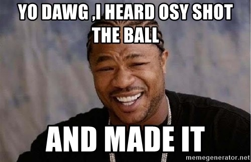 Yo Dawg - yO DAWG ,I HEARD OSY SHOT THE BALL AND MADE IT