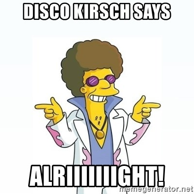 Disco stu says - Disco Kirsch says Alriiiiiiight!