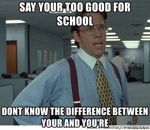 Yeah If You Could Just - Say your too good for school Dont know the difference between your and you're