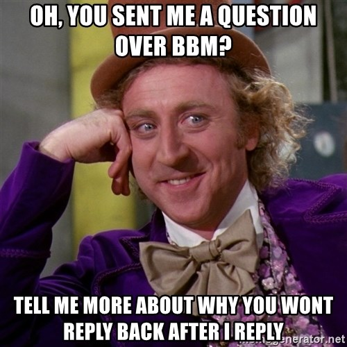 Willy Wonka - oh, you sent me a question over bbm? tell me more about why you wont reply back after i reply