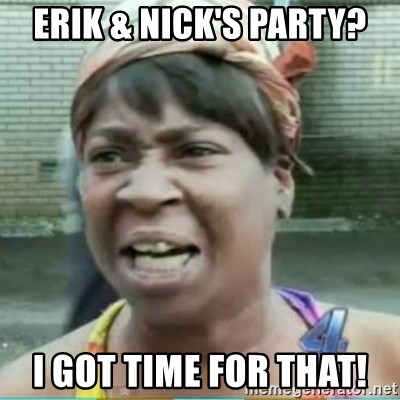 Sweet Brown Meme - Erik & Nick's Party? I got tImE for that!