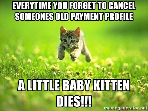 God Kills A Kitten - Everytime you forget to cancel someones old payment profile A little baby kitten dies!!!