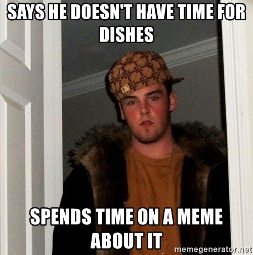 Scumbag Steve - Says he doesn't have time for dishes Spends time on a meme about it