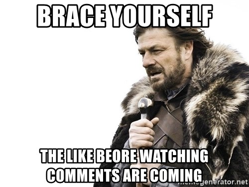 Winter is Coming - Brace yourself The like beore watching comments are coming
