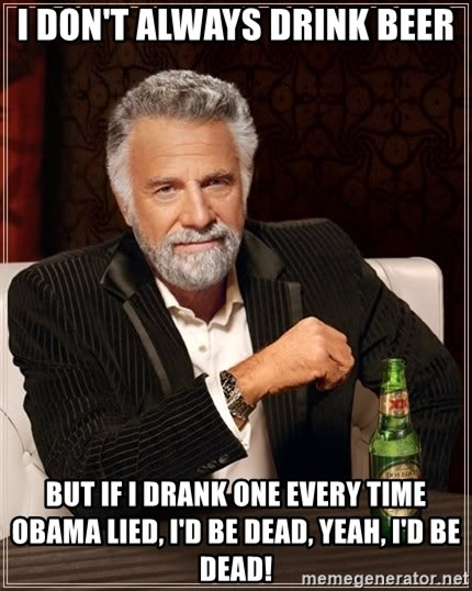 The Most Interesting Man In The World - I DON'T ALWAYS DRINK BEER BUT IF I DRANK ONE EVERY TIME OBAMA LIED, I'D BE DEAD, YEAH, I'D BE DEAD!