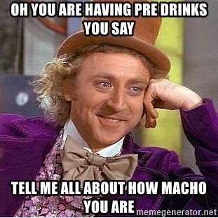 Willy Wonka - oh you are having pre drinks you say tell me all about how macho you are