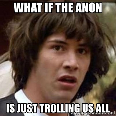 Conspiracy Keanu - what if the anon  is just trolling us all