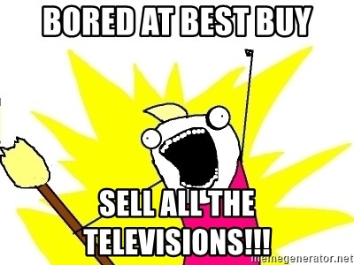 X ALL THE THINGS - bored at best buy sell all the televisions!!!