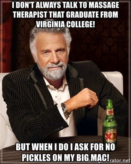 The Most Interesting Man In The World - I DON'T always talk to massage THERAPIST that GRADUATE from virginia college!   But when I do I ask for no pickles on my big Mac!