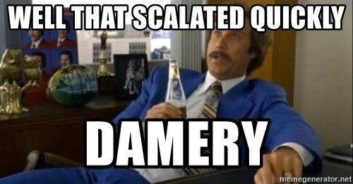That escalated quickly-Ron Burgundy - WELL THAT SCALATED QUICKLY DAMERY
