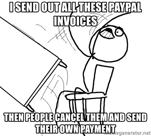 Desk Flip Rage Guy - I send out all these paypal invoices Then people cancel them and send their own payment